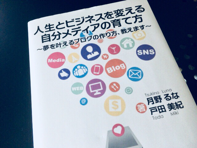 人生とビジネスを変える自分メディアの育て方〜夢を叶えるブログの作り方、教えます 月野るな、戸田美紀著